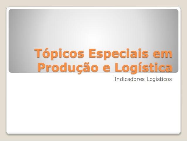 Tópicos Especiais em  Produção e Logística  Indicadores Logísticos