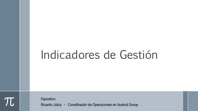 Indicadores de Gestión Expositor: Ricardo Julca - Coordinador de Operaciones en Austral Group