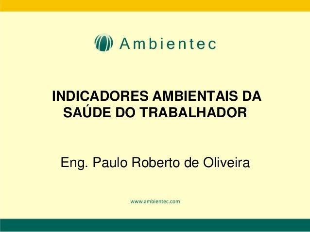 INDICADORES AMBIENTAIS DA SAÚDE DO TRABALHADOR Eng. Paulo Roberto de Oliveira