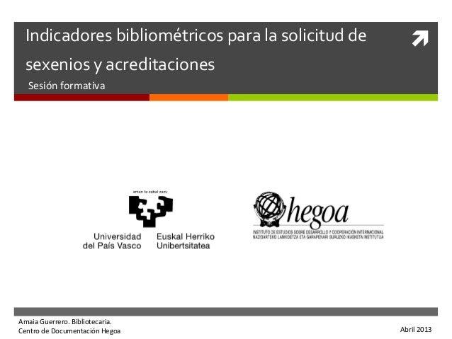 Indicadores bibliométricos para la solicitud desexenios y acreditacionesSesión formativaAmaia Guerrero. Bibliotecaria.Cen...