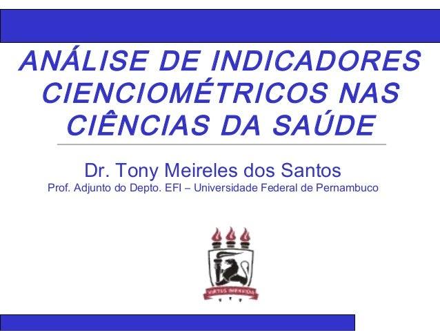 ANÁLISE DE INDICADORES CIENCIOMÉTRICOS NAS CIÊNCIAS DA SAÚDE Dr. Tony Meireles dos Santos Prof. Adjunto do Depto. EFI – Un...