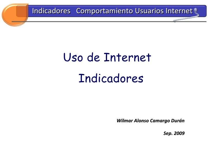 Uso de Internet Indicadores Wilmar Alonso Camargo Durán Sep. 2009 Indicadores  Comportamiento Usuarios Internet