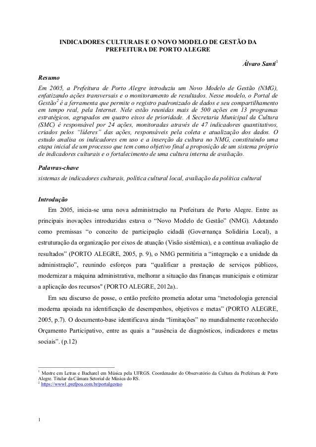 1 INDICADORES CULTURAIS E O NOVO MODELO DE GESTÃO DA PREFEITURA DE PORTO ALEGRE Álvaro Santi1 Resumo Em 2005, a Prefeitura...