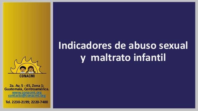 Indicadores de abuso sexual y maltrato infantil 2a. Av. 5 - 45, Zona 1; Guatemala, Centroamérica. www.conacmi.org contacto...