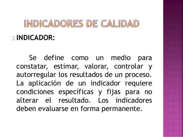 INDICADOR: Se define como un medio para constatar, estimar, valorar, controlar y autorregular los resultados de un proceso...