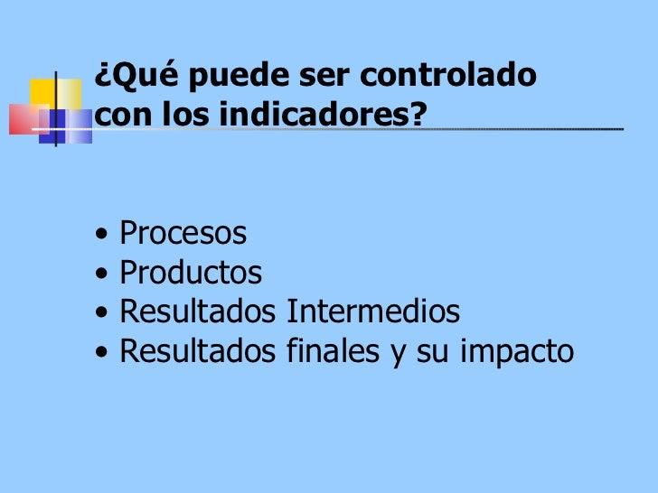 ¿Qué puede ser controlado con los indicadores?  •  Procesos  •  Productos  •  Resultados Intermedios  •  Resultados finale...