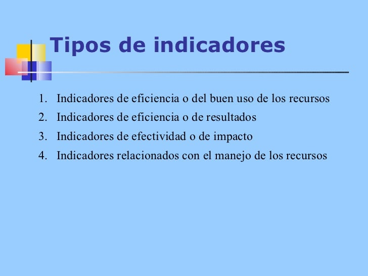 Tipos de indicadores <ul><li>Indicadores de eficiencia o del buen uso de los recursos </li></ul><ul><li>Indicadores de efi...