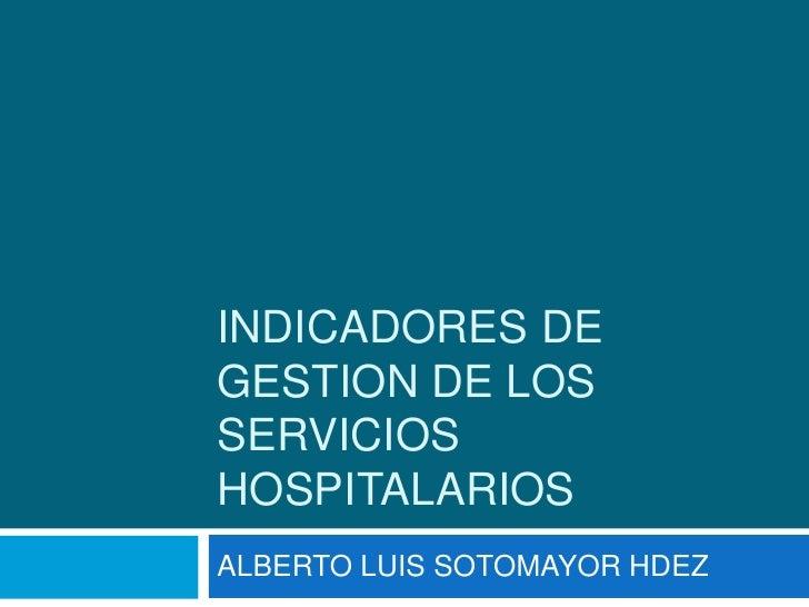 INDICADORES DE GESTION DE LOS SERVICIOS HOSPITALARIOS<br />ALBERTO LUIS SOTOMAYOR HDEZ<br />