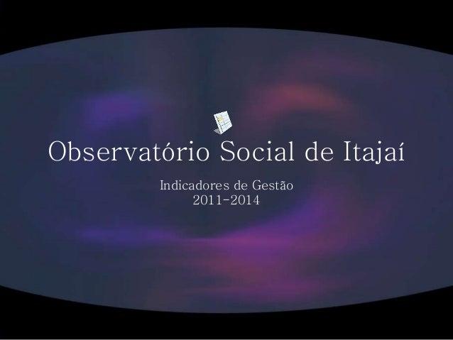 Observatório Social de Itajaí Indicadores de Gestão 2011-2014