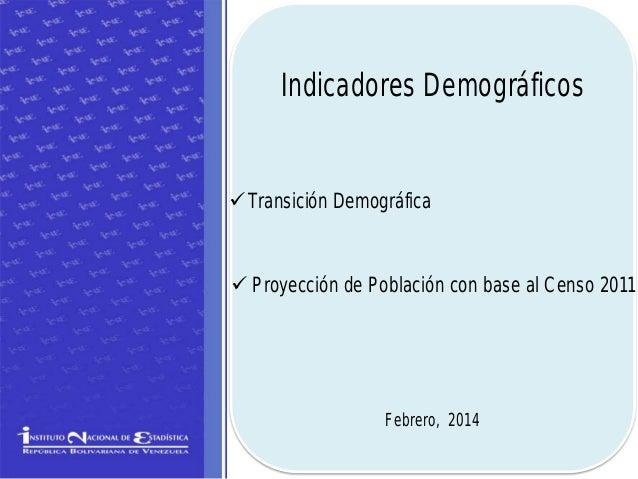 Indicadores Demográficos  Transición Demográfica   Proyección de Población con base al Censo 2011  Febrero, 2014