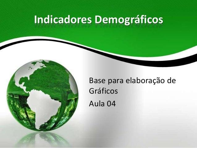 Indicadores Demográficos Base para elaboração de Gráficos Aula 04