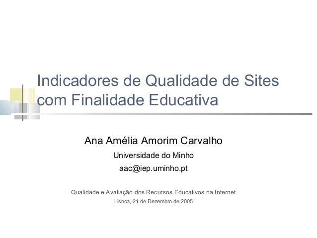 Indicadores de Qualidade de Sites com Finalidade Educativa Ana Amélia Amorim Carvalho Universidade do Minho aac@iep.uminho...