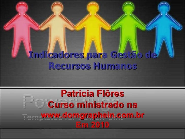 Indicadores para Gestão de Recursos Humanos Patricia Flôres Curso ministrado na www.domgraphein.com.br Em 2010