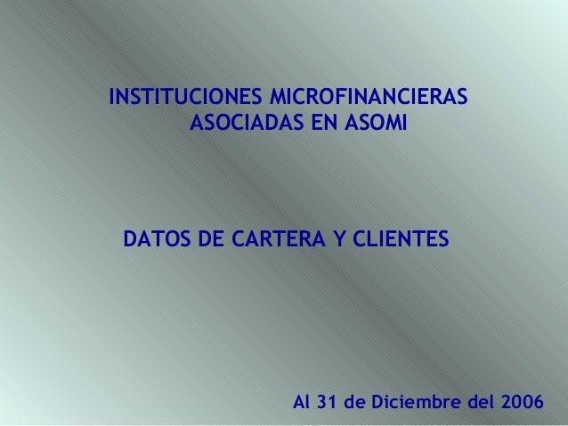 INSTITUCIONES MICROFINANCIERAS       ASOCIADAS EN ASOMI DATOS DE CARTERA Y CLIENTES               Al 31 de Diciembre del 2...