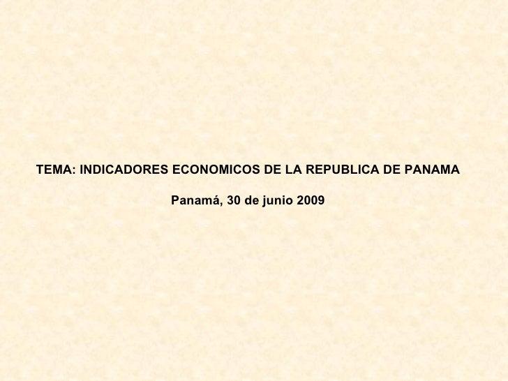 TEMA: INDICADORES ECONOMICOS DE LA REPUBLICA DE PANAMA Panamá, 30 de junio 2009