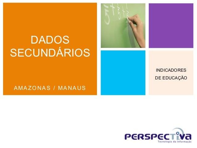 DADOSSECUNDÁRIOS                    INDICADORES                    DE EDUCAÇÃOAMAZONAS / MANAUS