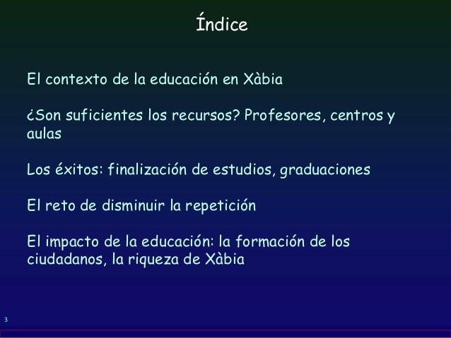 3 El contexto de la educación en Xàbia ¿Son suficientes los recursos? Profesores, centros y aulas Los éxitos: finalización...