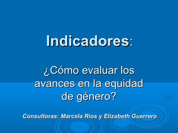Indicadores:      ¿Cómo evaluar los    avances en la equidad         de género?Consultoras: Marcela Ríos y Elizabeth Guerr...