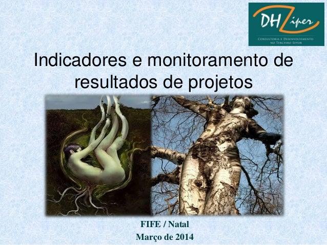 FIFE / Natal Março de 2014 Indicadores e monitoramento de resultados de projetos