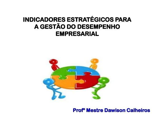 Profº Mestre Dawison Calheiros INDICADORES ESTRATÉGICOS PARA A GESTÃO DO DESEMPENHO EMPRESARIAL