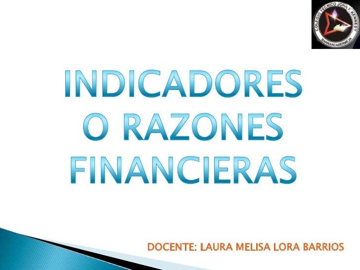 INDICADORES O RAZONES FINANCIERAS<br />DOCENTE: LAURA MELISA LORA BARRIOS<br />