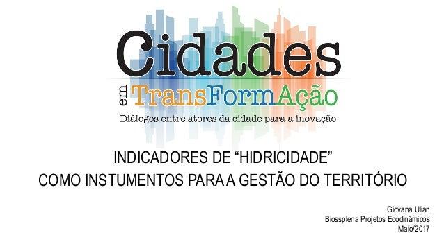 """INDICADORES DE """"HIDRICIDADE"""" COMO INSTUMENTOS PARAA GESTÃO DO TERRITÓRIO Giovana Ulian Biossplena Projetos Ecodinâmicos Ma..."""