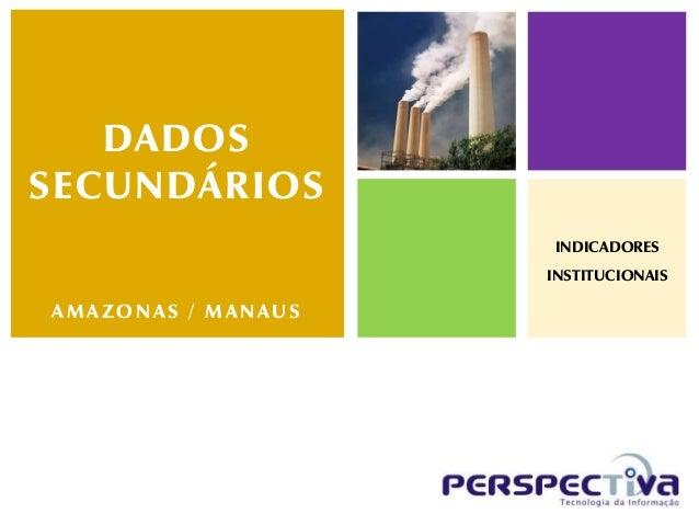 DADOSSECUNDÁRIOS                    INDICADORES                    INSTITUCIONAISAMAZONAS / MANAUS