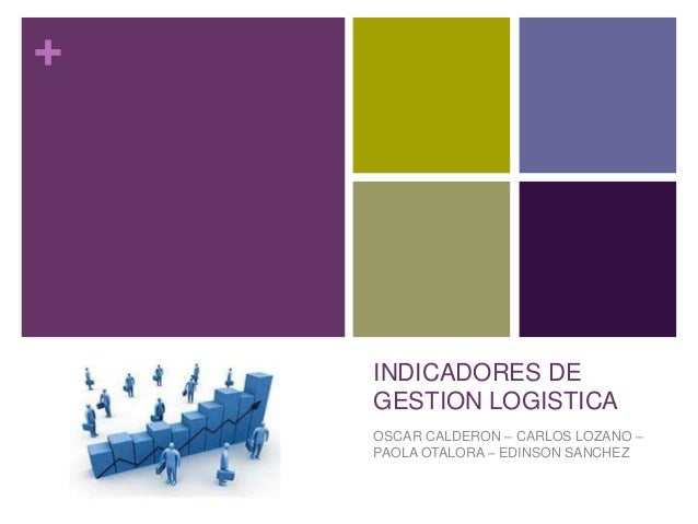 +INDICADORES DEGESTION LOGISTICAOSCAR CALDERON – CARLOS LOZANO –PAOLA OTALORA – EDINSON SANCHEZ