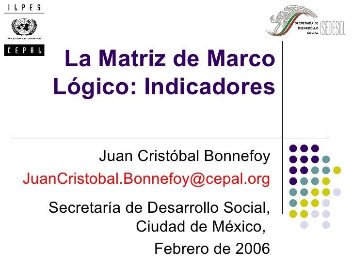 La Matriz de Marco   Lógico: Indicadores          Juan Cristóbal BonnefoyJuanCristobal.Bonnefoy@cepal.org   Secretaría de ...