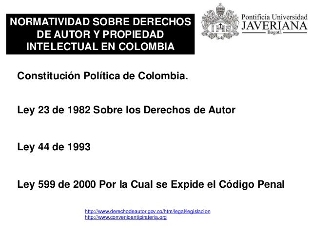 NORMATIVIDAD SOBRE DERECHOS DE AUTOR Y PROPIEDAD INTELECTUAL EN COLOMBIA Ley 23 de 1982 Sobre los Derechos de Autor 2.1 Ar...