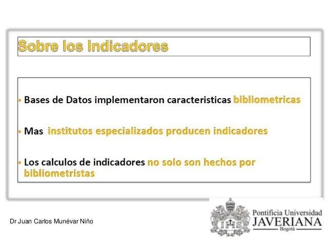 Dr. Juan Carlos Munévar Niño INDICE h (Jorge Hirsch) El índice h es un sistema propuesto por Jorge Hirsch, de la Universid...
