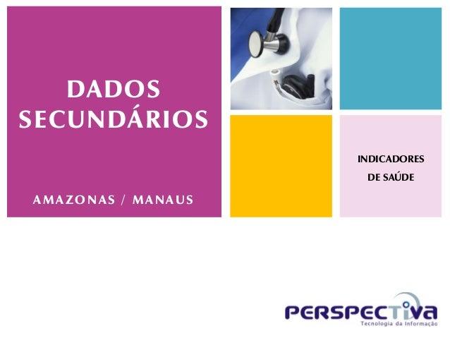 DADOSSECUNDÁRIOS                    INDICADORES                     DE SAÚDEAMAZONAS / MANAUS
