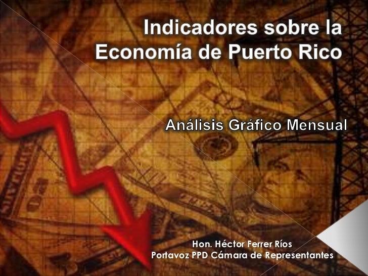 Indicadores sobre la Economía de Puerto Rico<br />Análisis Gráfico Mensual <br />Hon. Héctor Ferrer Ríos<br />Portavoz PPD...