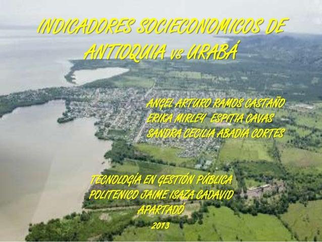 INDICADORES SOCIECONOMICOS DE ANTIOQUIA VS URABÁ ANGEL ARTURO RAMOS CASTAÑO ERIKA MIRLEY ESPITIA CAVAS SANDRA CECILIA ABAD...