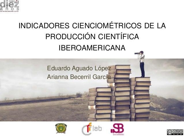 INDICADORES CIENCIOMÉTRICOS DE LAPRODUCCIÓN CIENTÍFICAIBEROAMERICANAEduardo Aguado LópezArianna Becerril García