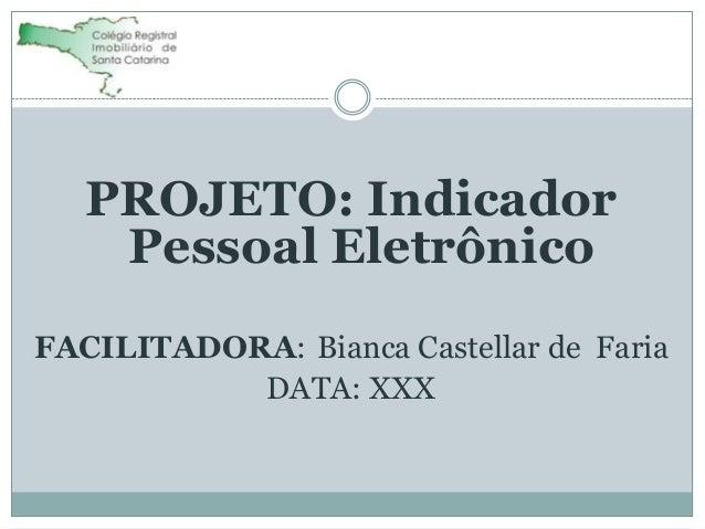 PROJETO: Indicador Pessoal Eletrônico FACILITADORA: Bianca Castellar de Faria DATA: XXX