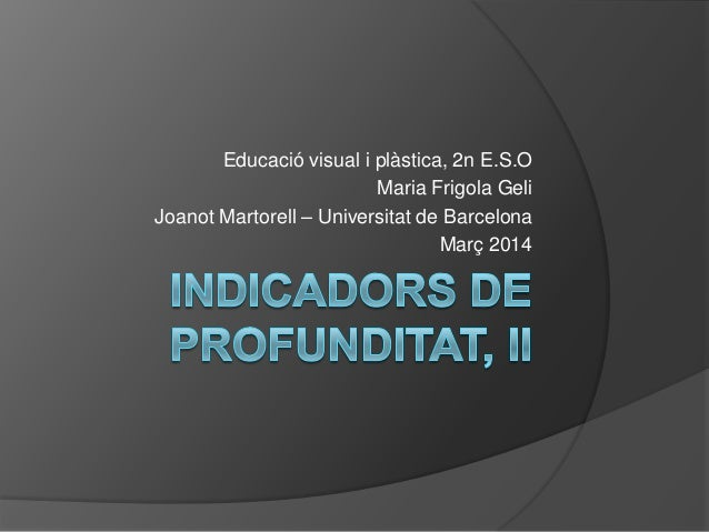 Educació visual i plàstica, 2n E.S.O Maria Frigola Geli Joanot Martorell – Universitat de Barcelona Març 2014