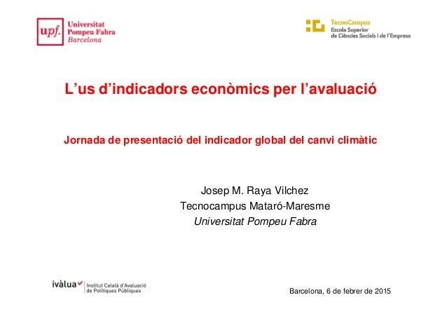 Barcelona, 6 de febrer de 2015 L'us d'indicadors econòmics per l'avaluació Jornada de presentació del indicador global del...