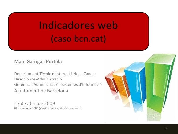 Indicadores web (caso bcn.cat) Marc Garriga i Portolà Departament Tècnic d'Internet i Nous Canals Direcció d'e-Administrac...