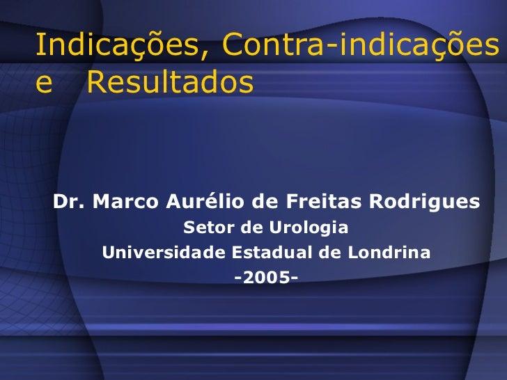 Indicações, Contra-indicações e  Resultados Dr. Marco Aurélio de Freitas Rodrigues Setor de Urologia Universidade Estadual...