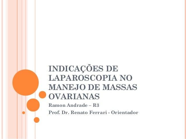 INDICAÇÕES DE LAPAROSCOPIA NO MANEJO DE MASSAS OVARIANAS Ramon Andrade – R3 Prof. Dr. Renato Ferrari - Orientador