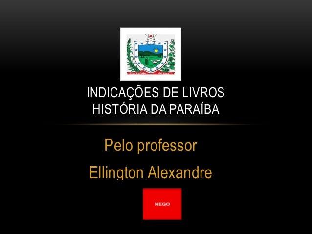 Pelo professor Ellington Alexandre INDICAÇÕES DE LIVROS HISTÓRIA DA PARAÍBA