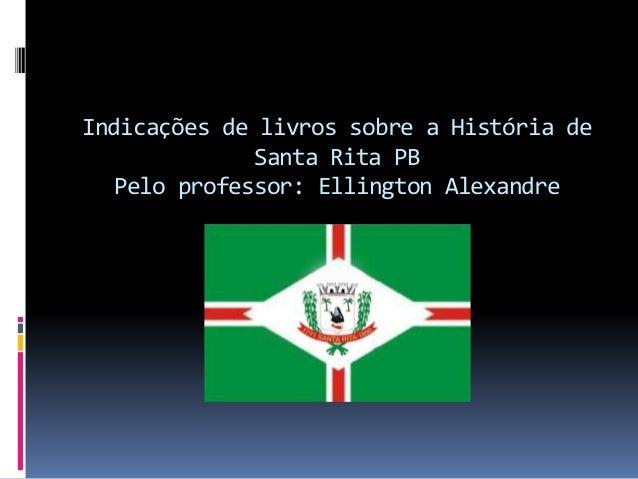 Indicações de livros sobre a História de Santa Rita PB Pelo professor: Ellington Alexandre