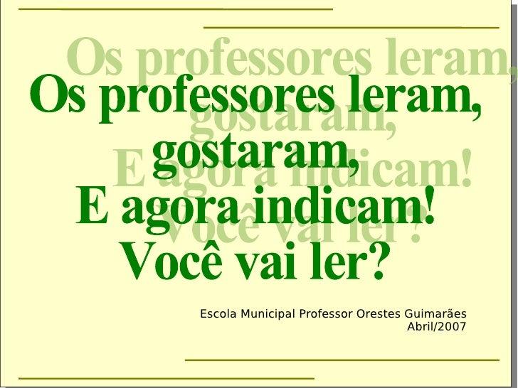 Os professores leram, gostaram, E agora indicam! Você vai ler? Escola Municipal Professor Orestes Guimarães Abril/2007