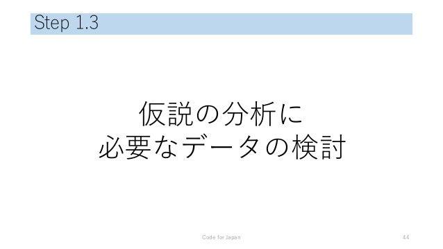 Step 1.3 仮説の分析に 必要なデータの検討 Code for Japan 44