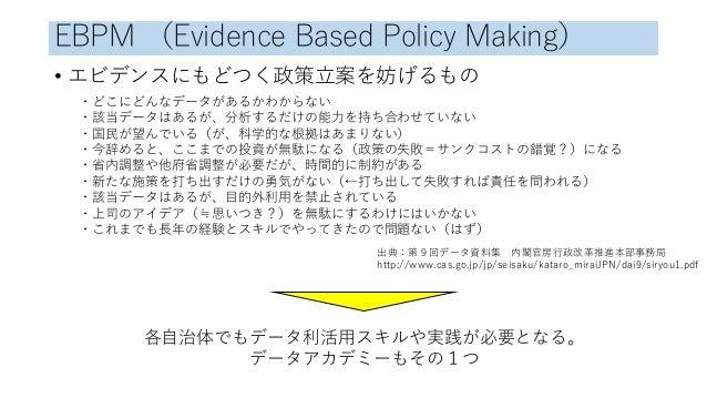 EBPM (Evidence Based Policy Making) • エビデンスにもどつく政策立案を妨げるもの ・どこにどんなデータがあるかわからない ・該当データはあるが、分析するだけの能力を持ち合わせていない ・国民が望んでいる(が、...