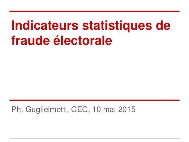 Indicateurs statistiques de fraude électorale Ph. Guglielmetti, CEC, 10 mai 2015