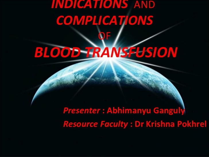 INDICATIONS AND   COMPLICATIONS            OFBLOOD TRANSFUSION   Presenter : Abhimanyu Ganguly   Resource Faculty : Dr Kri...