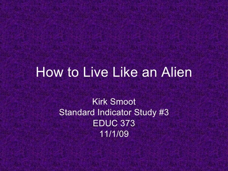 How to Live Like an Alien Kirk Smoot Standard Indicator Study #3 EDUC 373 11/1/09
