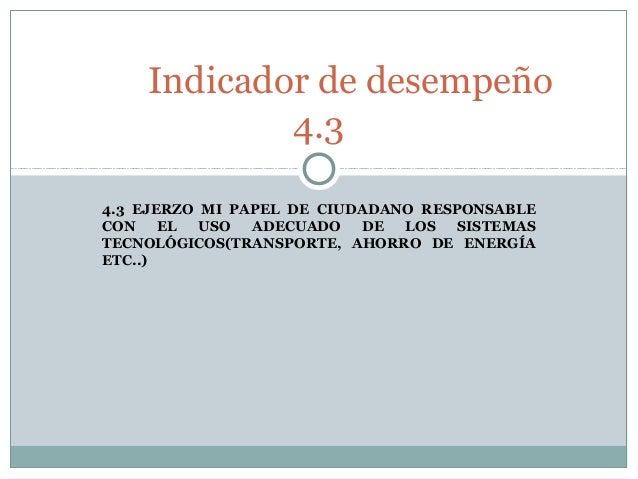 Indicador de desempeño 4.3 4.3 EJERZO MI PAPEL DE CIUDADANO RESPONSABLE CON EL USO ADECUADO DE LOS SISTEMAS TECNOLÓGICOS(T...